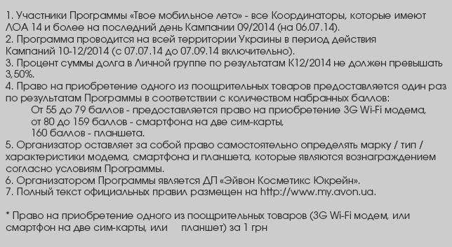 Участники Программы «Твое мобильное лето» - все Координаторы, которые имеют ЛОА 14 и более на последний день К09/2014  (на 06.07.14). 2. Программа проводится на всей территории Украины в период действия кампаний 10-12/2014 (с 07.07.14 до 07.09.14 включительно). 3. Процент суммы долга в Собственной группе по результатам К12/2014 не должен превышать 3,50%. 4. Право на приобретение одного из поощрительных товаров предоставляется один раз по результатам Программы в соответствии с  количества набранных баллов: От 55 до 79 баллов - предоставляется право на получение 3G Wi-Fi модема, от 80 до 159 баллов - смартфона на две сим-карты, 160 баллов - планшета. 5. Организатор оставляет за собой право самостоятельно определять марку / тип / характеристики модема, смартфона и  планшета, которые являются вознаграждением согласно условиям Программы. 6. Организатором Программы является ООО «Эйвон Косметикс Юкрейн». 7. Полный текст официальных правил размещен на http://www.my.avon.ua. * Право на приобретение одного из поощрительных товаров (3G Wi-Fi модем, или смартфон на две сим-карты, или  планшет) за 1 грн